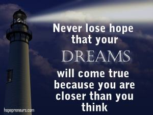 Never lose hope that your dreams will come true